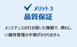メリット3:品質保証 メンテナンスの行き届いた機器で、煩わしい維持管理の手間がかかりません。