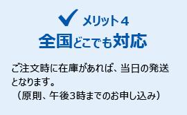 メリット4:全国どこでも対応 ご注文時に在庫があれば、当日の発送となります。(原則、午後3時までのお申し込み)