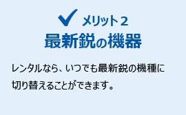 メリット2:最新鋭の機器 レンタルなら、何時でも最新鋭の機器に切り替えることができます。